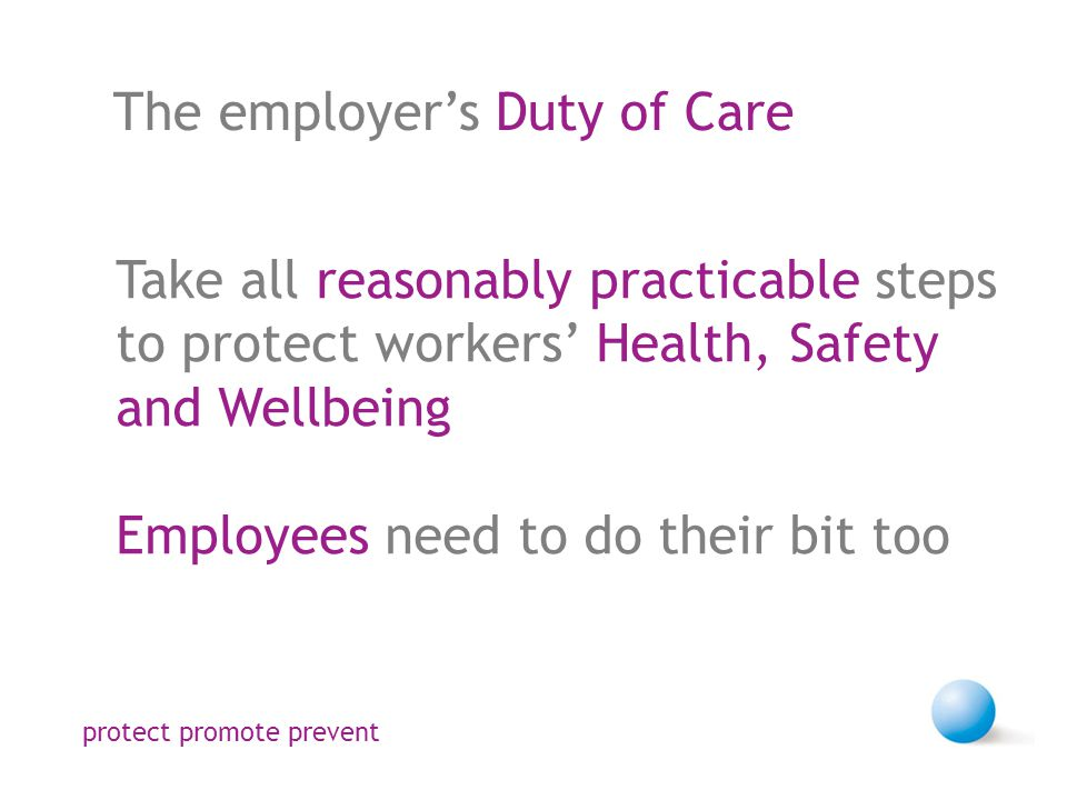 The employer's Duty of Care Take all reasonably practicable steps to protect workers' Health, Safety and Wellbeing Employees need to do their bit too protect promote prevent
