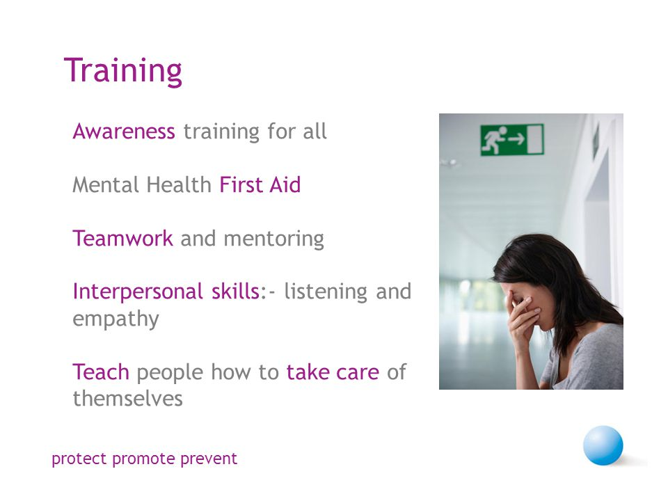 Training Awareness training for all Mental Health First Aid Teamwork and mentoring Interpersonal skills:- listening and empathy Teach people how to take care of themselves protect promote prevent