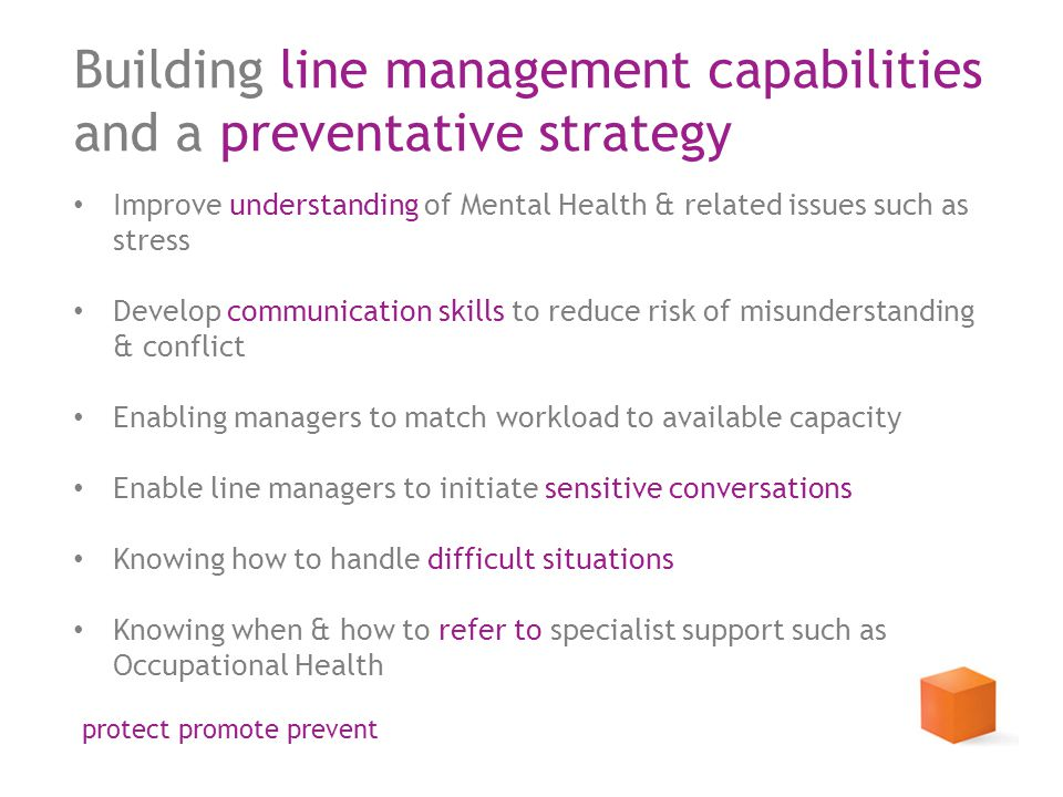 Building line management capabilities and a preventative strategy Improve understanding of Mental Health & related issues such as stress Develop communication skills to reduce risk of misunderstanding & conflict Enabling managers to match workload to available capacity Enable line managers to initiate sensitive conversations Knowing how to handle difficult situations Knowing when & how to refer to specialist support such as Occupational Health protect promote prevent