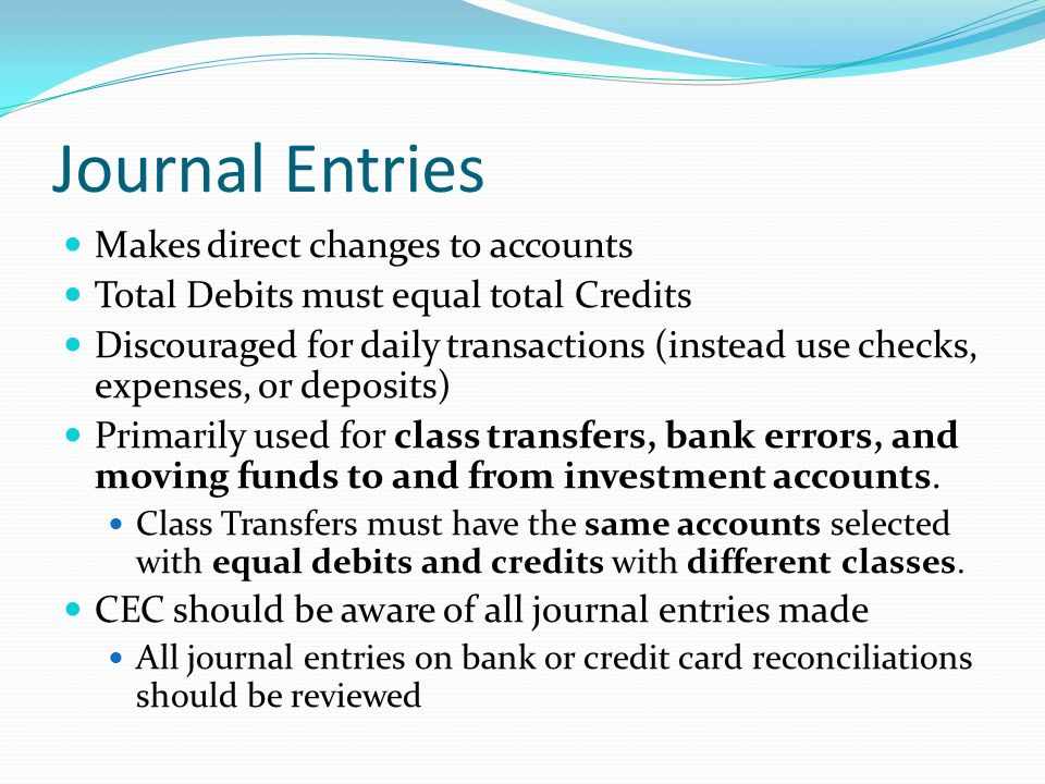 Journal Entries Makes direct changes to accounts Total Debits must equal total Credits Discouraged for daily transactions (instead use checks, expenses, or deposits) Primarily used for class transfers, bank errors, and moving funds to and from investment accounts.