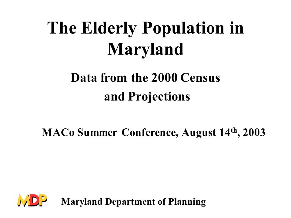 The Elderly Population in Maryland Data from the 2000 Census and Projections MACo Summer Conference, August 14 th, 2003 Maryland Department of Planning