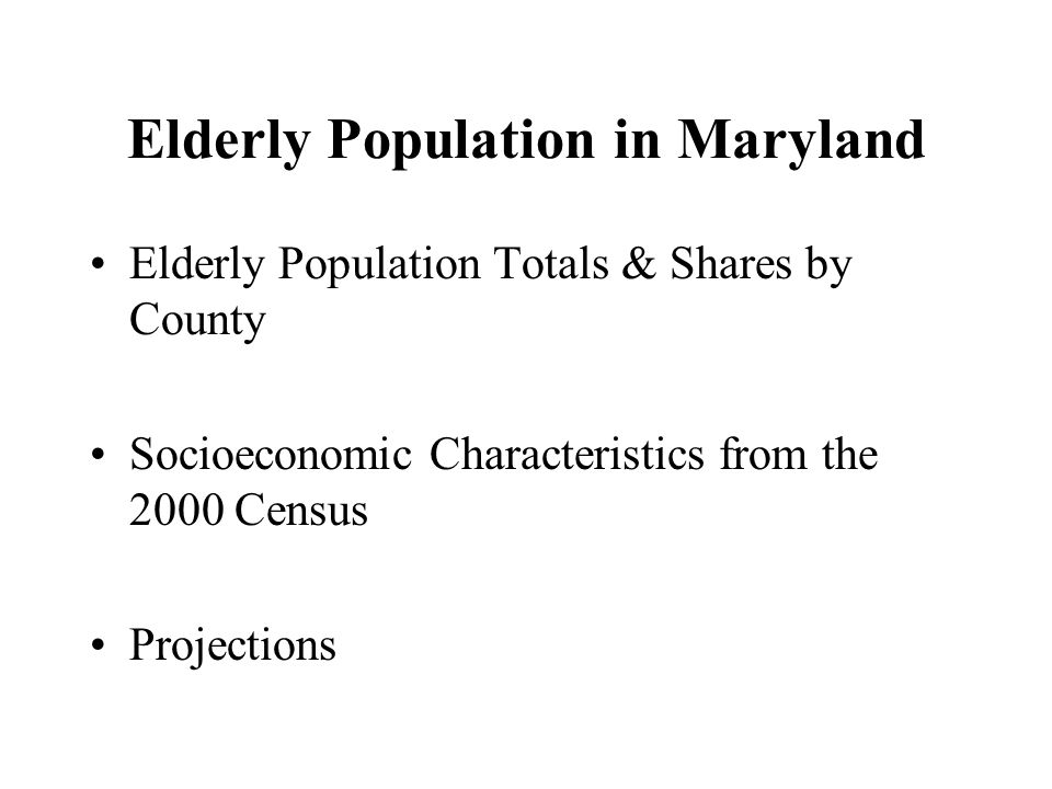 Elderly Population in Maryland Elderly Population Totals & Shares by County Socioeconomic Characteristics from the 2000 Census Projections