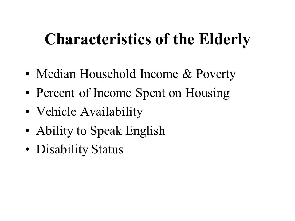 Characteristics of the Elderly Median Household Income & Poverty Percent of Income Spent on Housing Vehicle Availability Ability to Speak English Disability Status