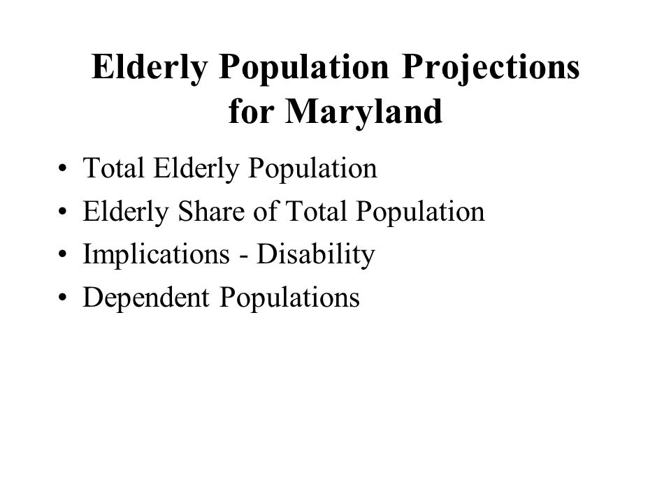 Elderly Population Projections for Maryland Total Elderly Population Elderly Share of Total Population Implications - Disability Dependent Populations