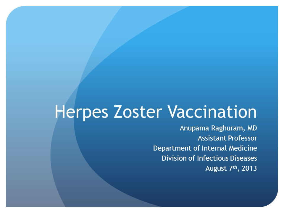 Herpes Zoster Vaccination Anupama Raghuram, MD Assistant Professor Department of Internal Medicine Division of Infectious Diseases August 7 th, 2013