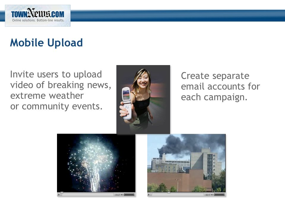 Mobile Upload Invite users to upload video of breaking news, extreme weather or community events.