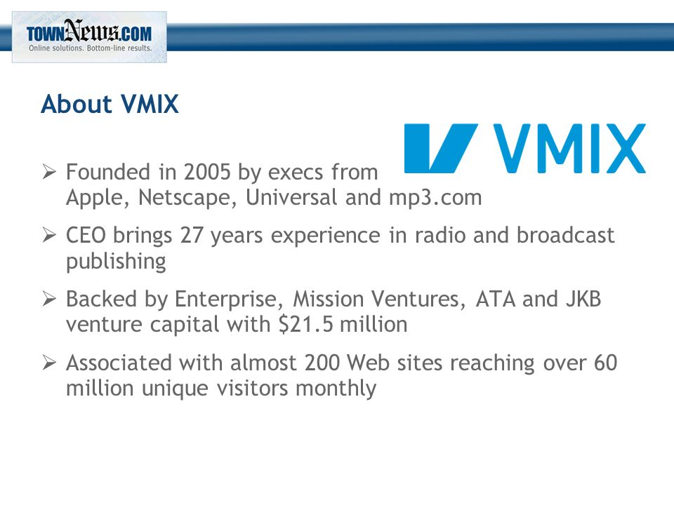 About VMIX  Founded in 2005 by execs from Apple, Netscape, Universal and mp3.com  CEO brings 27 years experience in radio and broadcast publishing  Backed by Enterprise, Mission Ventures, ATA and JKB venture capital with $21.5 million  Associated with almost 200 Web sites reaching over 60 million unique visitors monthly
