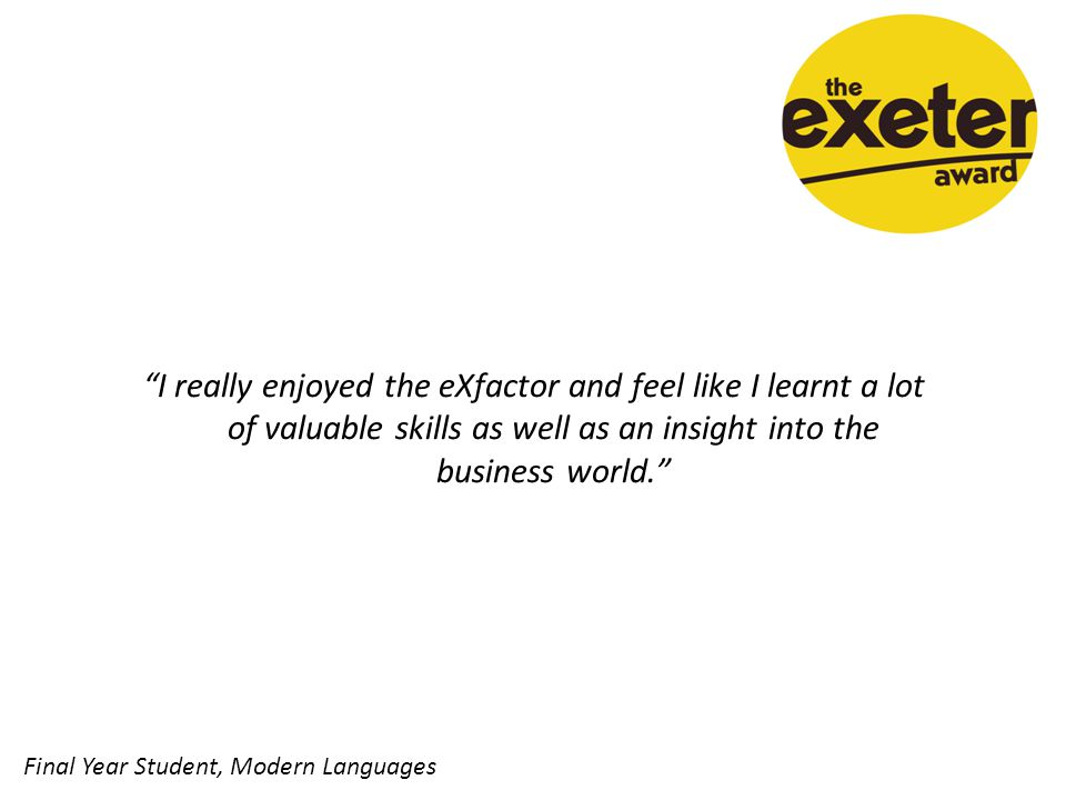 I really enjoyed the eXfactor and feel like I learnt a lot of valuable skills as well as an insight into the business world. Final Year Student, Modern Languages