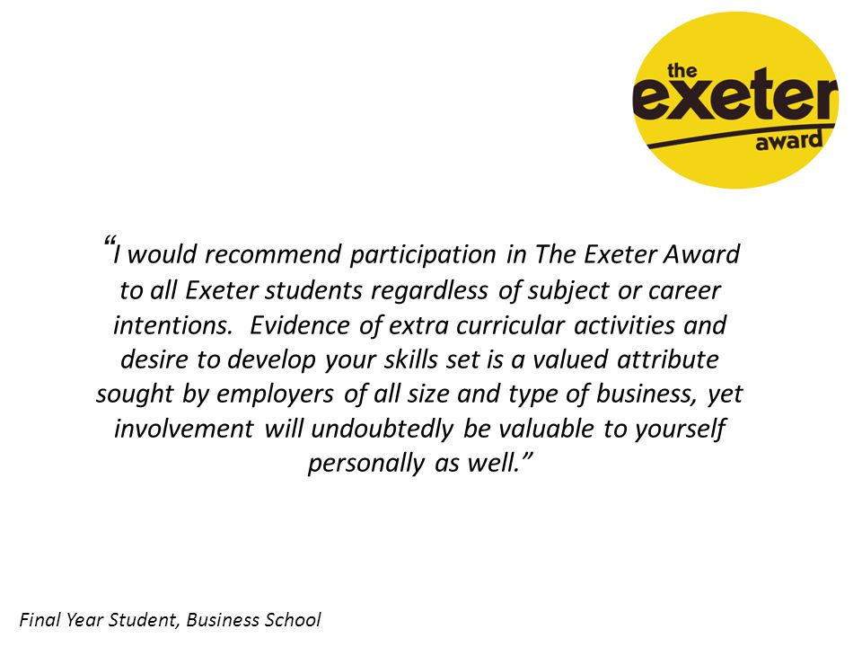 I would recommend participation in The Exeter Award to all Exeter students regardless of subject or career intentions.