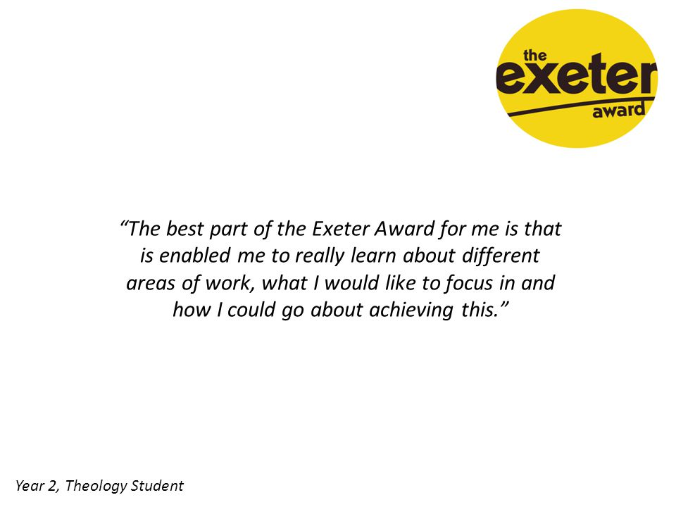 The best part of the Exeter Award for me is that is enabled me to really learn about different areas of work, what I would like to focus in and how I could go about achieving this. Year 2, Theology Student