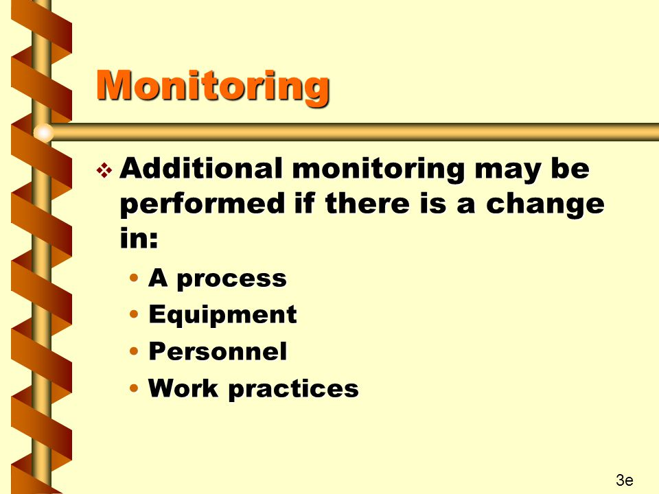 Monitoring v Additional monitoring may be performed if there is a change in: A processA process EquipmentEquipment PersonnelPersonnel Work practicesWork practices 3e