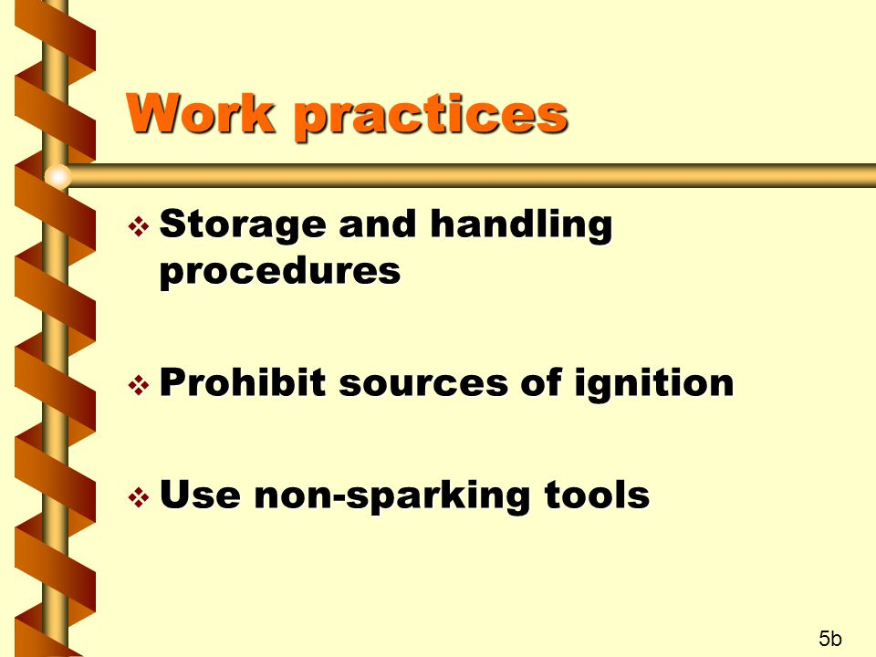 Work practices v Storage and handling procedures v Prohibit sources of ignition v Use non-sparking tools 5b