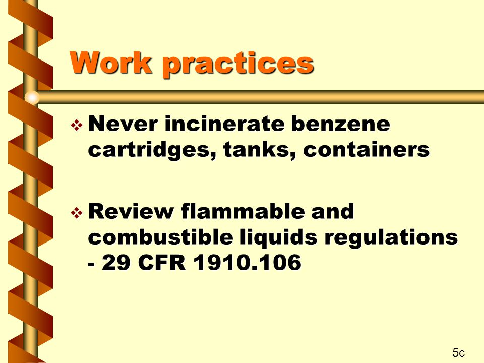 Work practices v Never incinerate benzene cartridges, tanks, containers v Review flammable and combustible liquids regulations - 29 CFR c