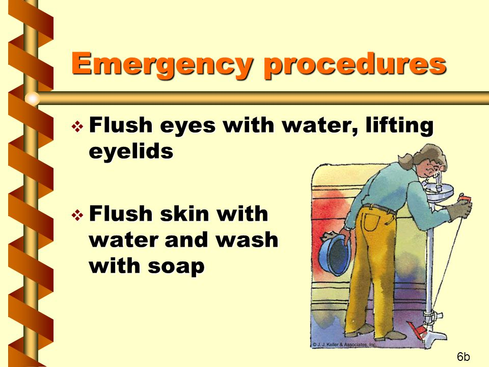 Emergency procedures v Flush eyes with water, lifting eyelids v Flush skin with water and wash with soap 6b