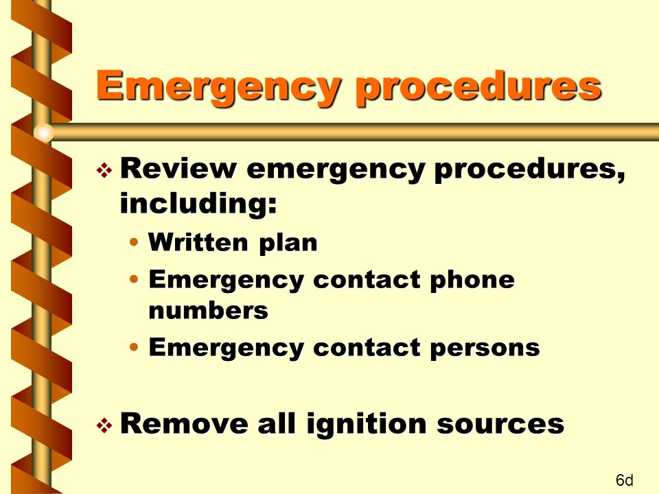 Emergency procedures v Review emergency procedures, including: Written planWritten plan Emergency contact phone numbersEmergency contact phone numbers Emergency contact personsEmergency contact persons v Remove all ignition sources 6d