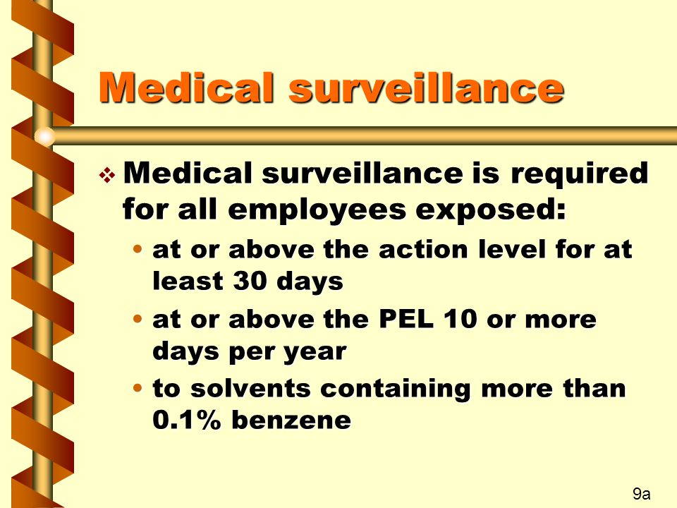 Medical surveillance v Medical surveillance is required for all employees exposed: at or above the action level for at least 30 daysat or above the action level for at least 30 days at or above the PEL 10 or more days per yearat or above the PEL 10 or more days per year to solvents containing more than 0.1% benzeneto solvents containing more than 0.1% benzene 9a