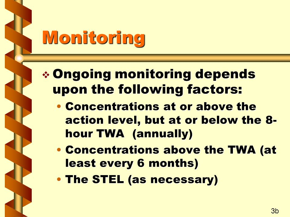 Monitoring v Ongoing monitoring depends upon the following factors: Concentrations at or above the action level, but at or below the 8- hour TWA (annually)Concentrations at or above the action level, but at or below the 8- hour TWA (annually) Concentrations above the TWA (at least every 6 months)Concentrations above the TWA (at least every 6 months) The STEL (as necessary)The STEL (as necessary) 3b