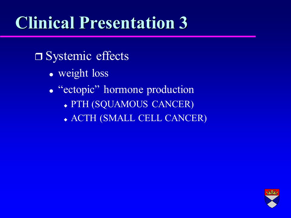 Clinical Presentation 3 r Systemic effects l weight loss l ectopic hormone production u PTH (SQUAMOUS CANCER) u ACTH (SMALL CELL CANCER)