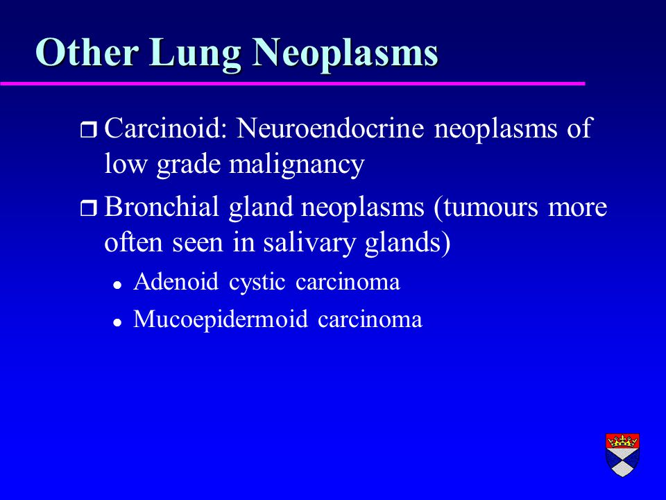 Other Lung Neoplasms r Carcinoid: Neuroendocrine neoplasms of low grade malignancy r Bronchial gland neoplasms (tumours more often seen in salivary glands) l Adenoid cystic carcinoma l Mucoepidermoid carcinoma