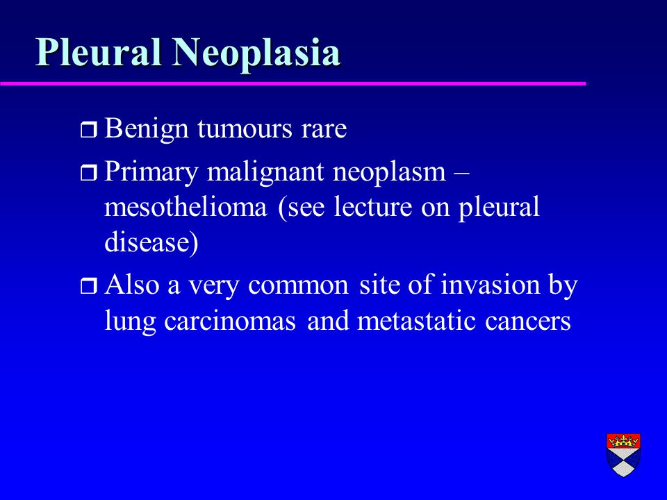 Pleural Neoplasia r Benign tumours rare r Primary malignant neoplasm – mesothelioma (see lecture on pleural disease) r Also a very common site of invasion by lung carcinomas and metastatic cancers