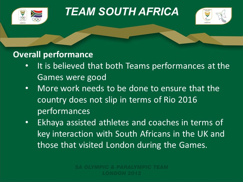 TEAM SOUTH AFRICA Overall performance It is believed that both Teams performances at the Games were good More work needs to be done to ensure that the country does not slip in terms of Rio 2016 performances Ekhaya assisted athletes and coaches in terms of key interaction with South Africans in the UK and those that visited London during the Games.