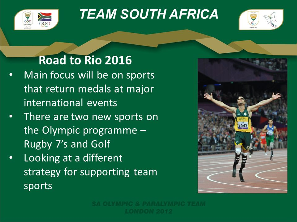 TEAM SOUTH AFRICA Road to Rio 2016 Main focus will be on sports that return medals at major international events There are two new sports on the Olympic programme – Rugby 7's and Golf Looking at a different strategy for supporting team sports