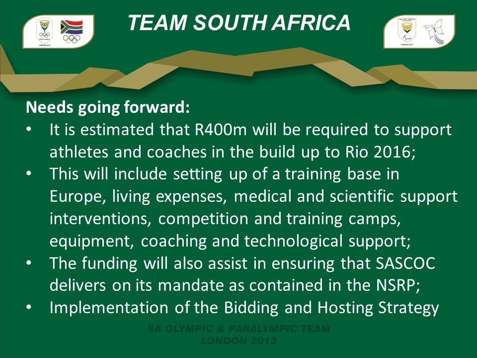 TEAM SOUTH AFRICA Needs going forward: It is estimated that R400m will be required to support athletes and coaches in the build up to Rio 2016; This will include setting up of a training base in Europe, living expenses, medical and scientific support interventions, competition and training camps, equipment, coaching and technological support; The funding will also assist in ensuring that SASCOC delivers on its mandate as contained in the NSRP; Implementation of the Bidding and Hosting Strategy
