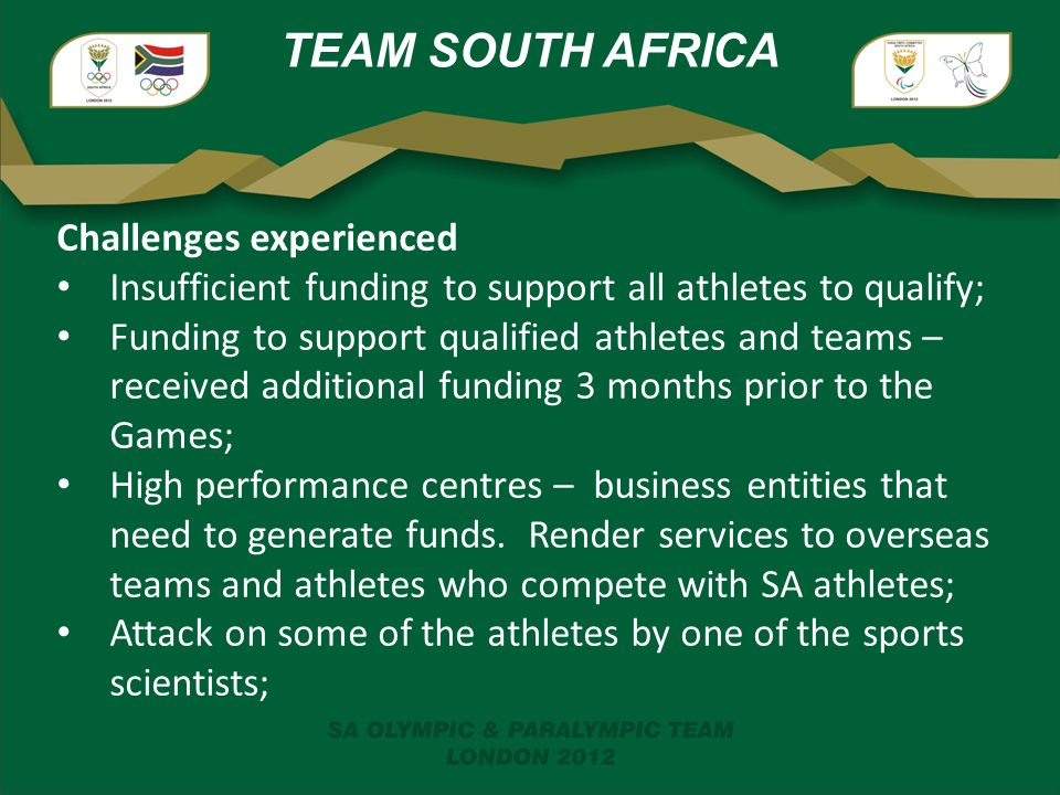 TEAM SOUTH AFRICA Challenges experienced Insufficient funding to support all athletes to qualify; Funding to support qualified athletes and teams – received additional funding 3 months prior to the Games; High performance centres – business entities that need to generate funds.