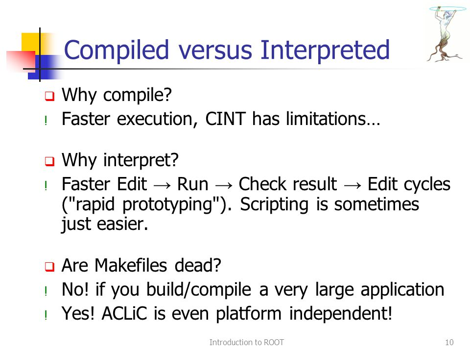 Introduction to ROOT10 Compiled versus Interpreted  Why compile.
