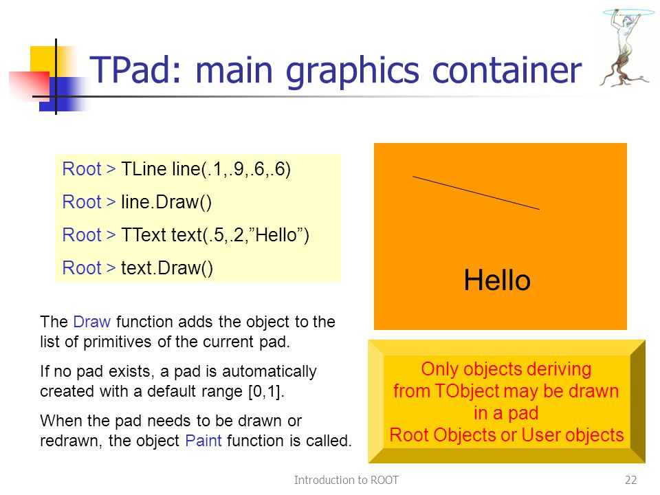 Introduction to ROOT22 TPad: main graphics container Hello Root > TLine line(.1,.9,.6,.6) Root > line.Draw() Root > TText text(.5,.2, Hello ) Root > text.Draw() The Draw function adds the object to the list of primitives of the current pad.