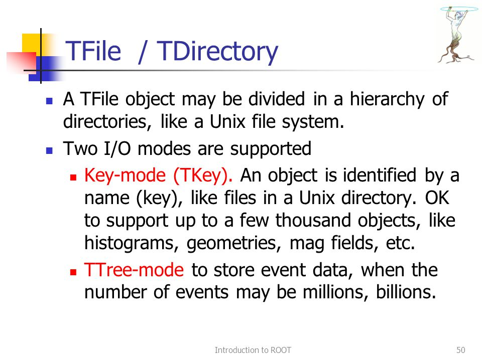 Introduction to ROOT50 TFile / TDirectory A TFile object may be divided in a hierarchy of directories, like a Unix file system.