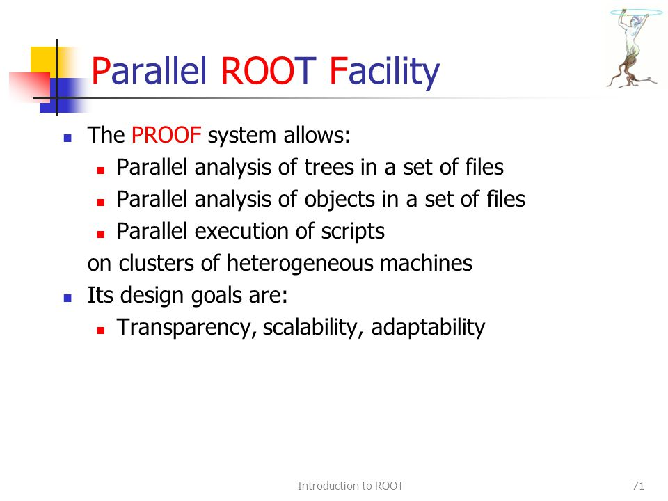 Introduction to ROOT71 Parallel ROOT Facility The PROOF system allows: Parallel analysis of trees in a set of files Parallel analysis of objects in a set of files Parallel execution of scripts on clusters of heterogeneous machines Its design goals are: Transparency, scalability, adaptability