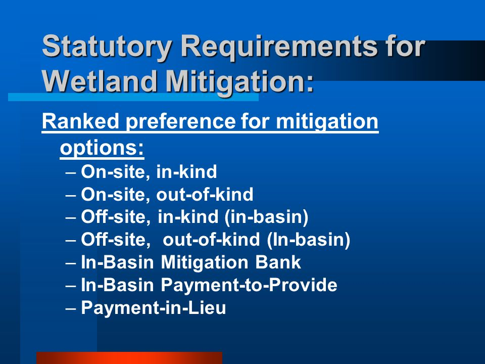 Statutory Requirements for Wetland Mitigation: Ranked preference for mitigation options: –On-site, in-kind –On-site, out-of-kind –Off-site, in-kind (in-basin) –Off-site, out-of-kind (In-basin) –In-Basin Mitigation Bank –In-Basin Payment-to-Provide –Payment-in-Lieu