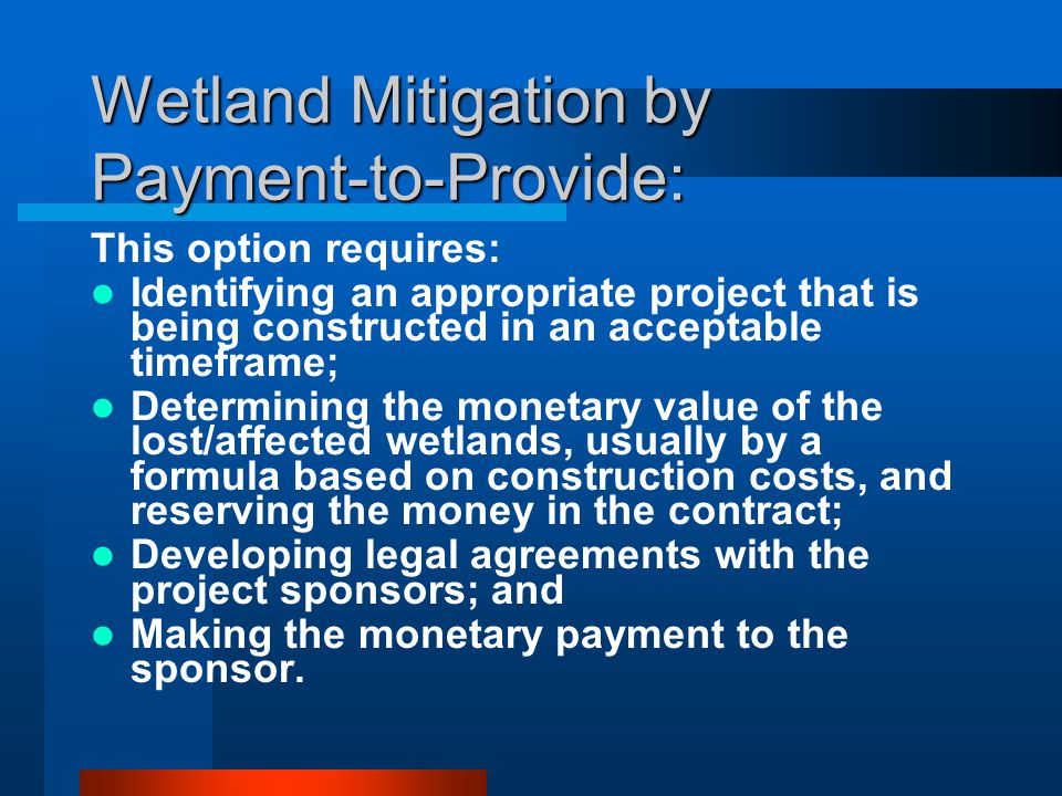 Wetland Mitigation by Payment-to-Provide: This option requires: Identifying an appropriate project that is being constructed in an acceptable timeframe; Determining the monetary value of the lost/affected wetlands, usually by a formula based on construction costs, and reserving the money in the contract; Developing legal agreements with the project sponsors; and Making the monetary payment to the sponsor.