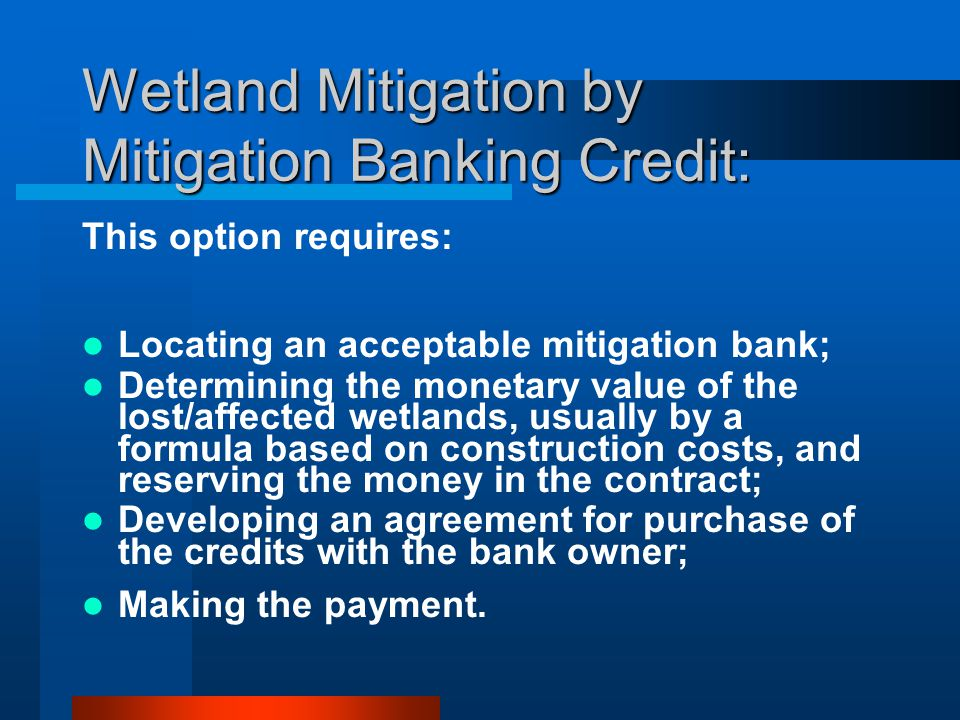 Wetland Mitigation by Mitigation Banking Credit: This option requires: Locating an acceptable mitigation bank; Determining the monetary value of the lost/affected wetlands, usually by a formula based on construction costs, and reserving the money in the contract; Developing an agreement for purchase of the credits with the bank owner; Making the payment.