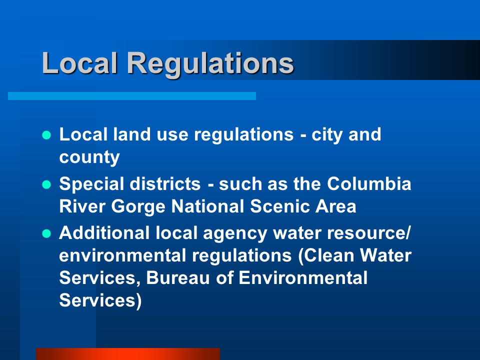 Local Regulations Local land use regulations - city and county Special districts - such as the Columbia River Gorge National Scenic Area Additional local agency water resource/ environmental regulations (Clean Water Services, Bureau of Environmental Services)