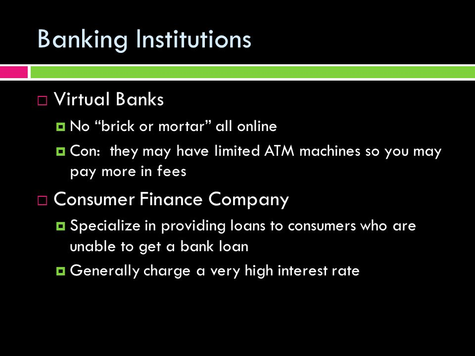 Banking Institutions  Virtual Banks  No brick or mortar all online  Con: they may have limited ATM machines so you may pay more in fees  Consumer Finance Company  Specialize in providing loans to consumers who are unable to get a bank loan  Generally charge a very high interest rate