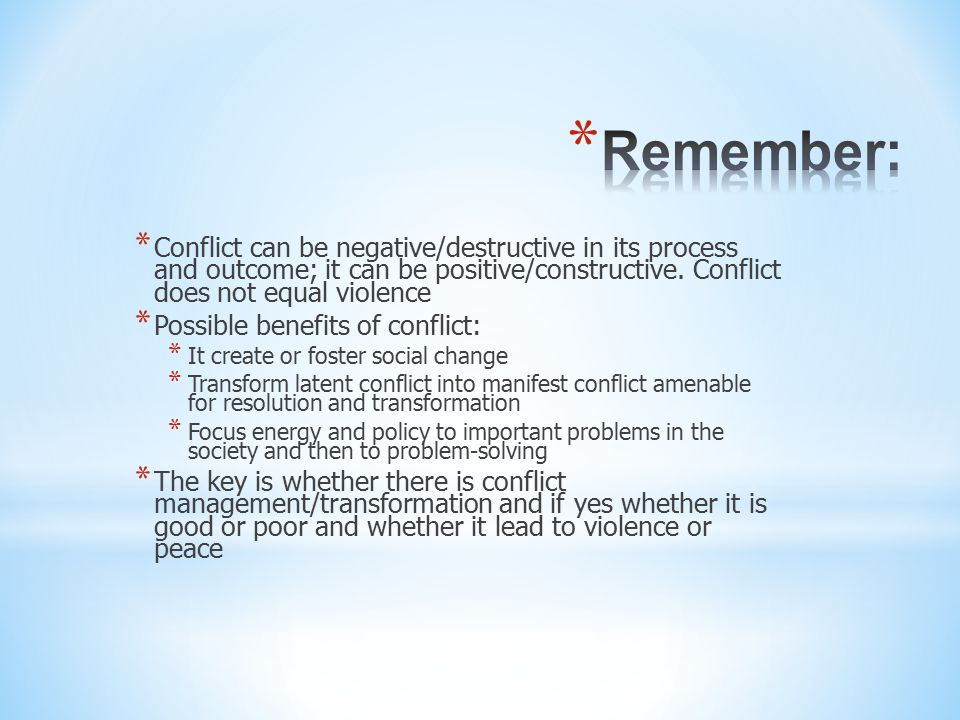 * Conflict can be negative/destructive in its process and outcome; it can be positive/constructive. Conflict does not equal violence * Possible benefi