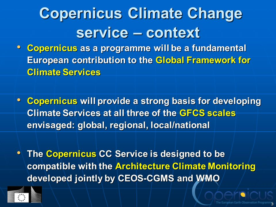 3 Copernicus Climate Change service – context Copernicus Climate Change service – context Copernicus as a programme will be a fundamental European contribution to the Global Framework for Climate Services Copernicus as a programme will be a fundamental European contribution to the Global Framework for Climate Services Copernicus will provide a strong basis for developing Climate Services at all three of the GFCS scales envisaged: global, regional, local/national Copernicus will provide a strong basis for developing Climate Services at all three of the GFCS scales envisaged: global, regional, local/national The Copernicus CC Service is designed to be compatible with the Architecture Climate Monitoring developed jointly by CEOS-CGMS and WMO The Copernicus CC Service is designed to be compatible with the Architecture Climate Monitoring developed jointly by CEOS-CGMS and WMO