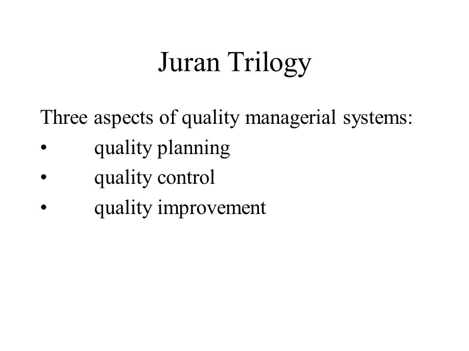 Juran Trilogy Three aspects of quality managerial systems: quality planning quality control quality improvement