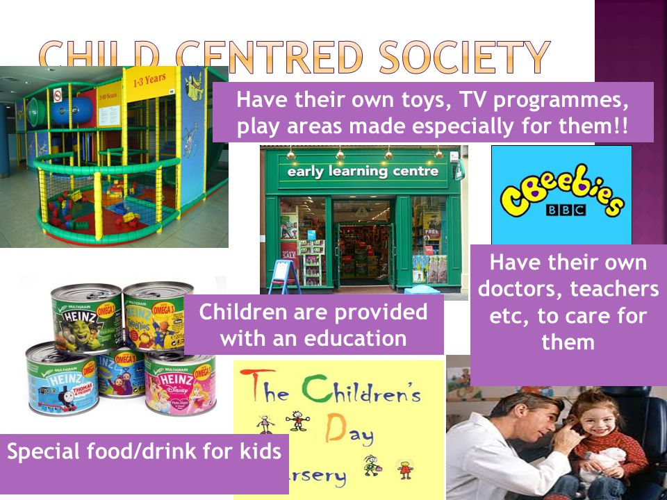 Special food/drink for kids Have their own toys, TV programmes, play areas made especially for them!.