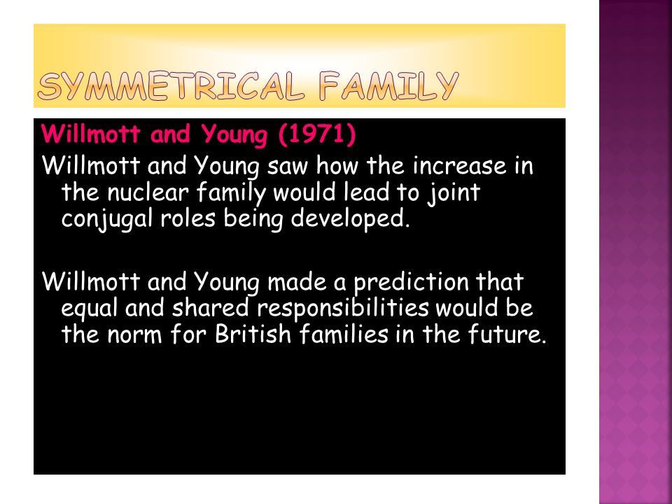 Willmott and Young (1971) Willmott and Young saw how the increase in the nuclear family would lead to joint conjugal roles being developed.