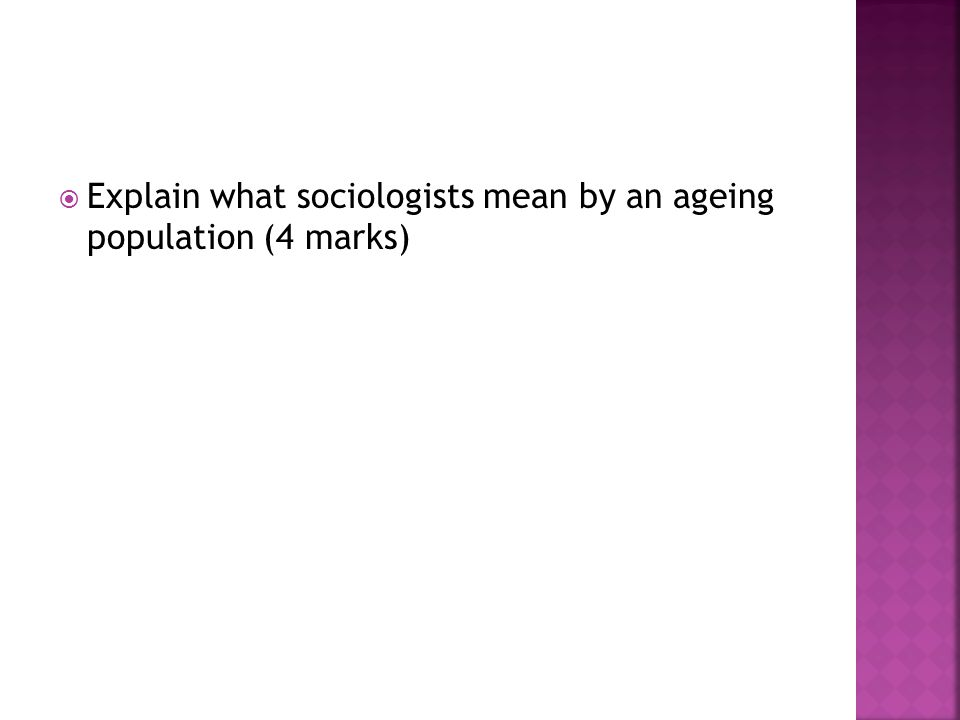 Explain what sociologists mean by an ageing population (4 marks)