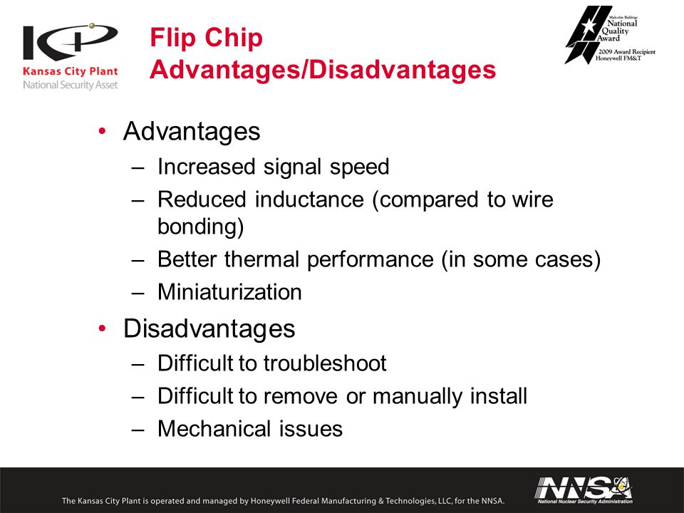 Advantages –Increased signal speed –Reduced inductance (compared to wire bonding) –Better thermal performance (in some cases) –Miniaturization Disadvantages –Difficult to troubleshoot –Difficult to remove or manually install –Mechanical issues Flip Chip Advantages/Disadvantages
