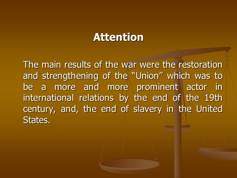 Attention The main results of the war were the restoration and strengthening of the Union which was to be a more and more prominent actor in international relations by the end of the 19th century, and, the end of slavery in the United States.