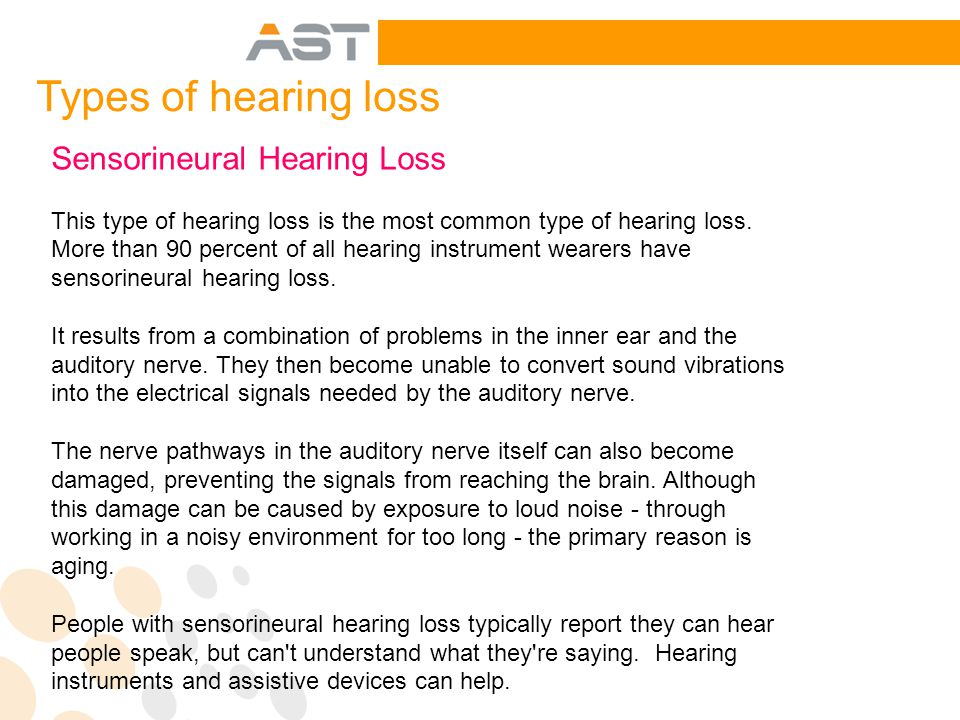 Sensorineural Hearing Loss This type of hearing loss is the most common type of hearing loss.