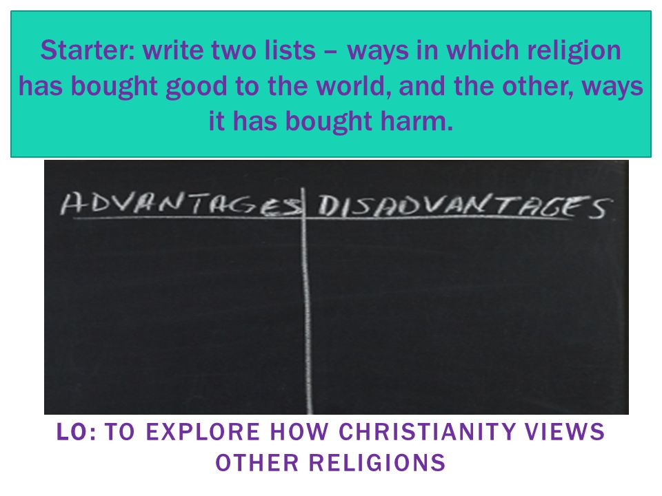 LO: TO EXPLORE HOW CHRISTIANITY VIEWS OTHER RELIGIONS Starter: write two lists – ways in which religion has bought good to the world, and the other, ways it has bought harm.