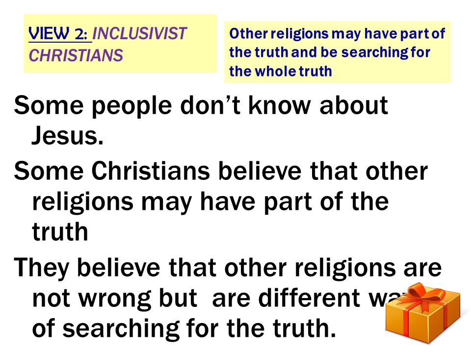VIEW 2: INCLUSIVIST CHRISTIANS Other religions may have part of the truth and be searching for the whole truth Some people don't know about Jesus.