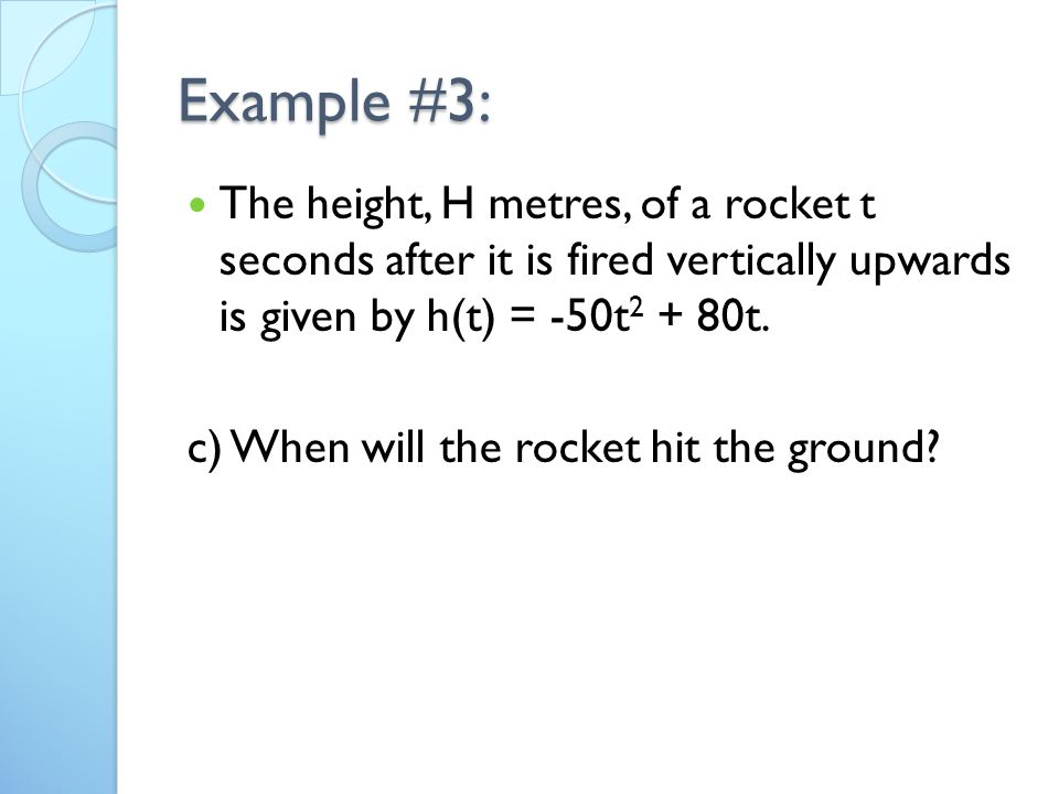 Example #3: The height, H metres, of a rocket t seconds after it is fired vertically upwards is given by h(t) = -50t t.
