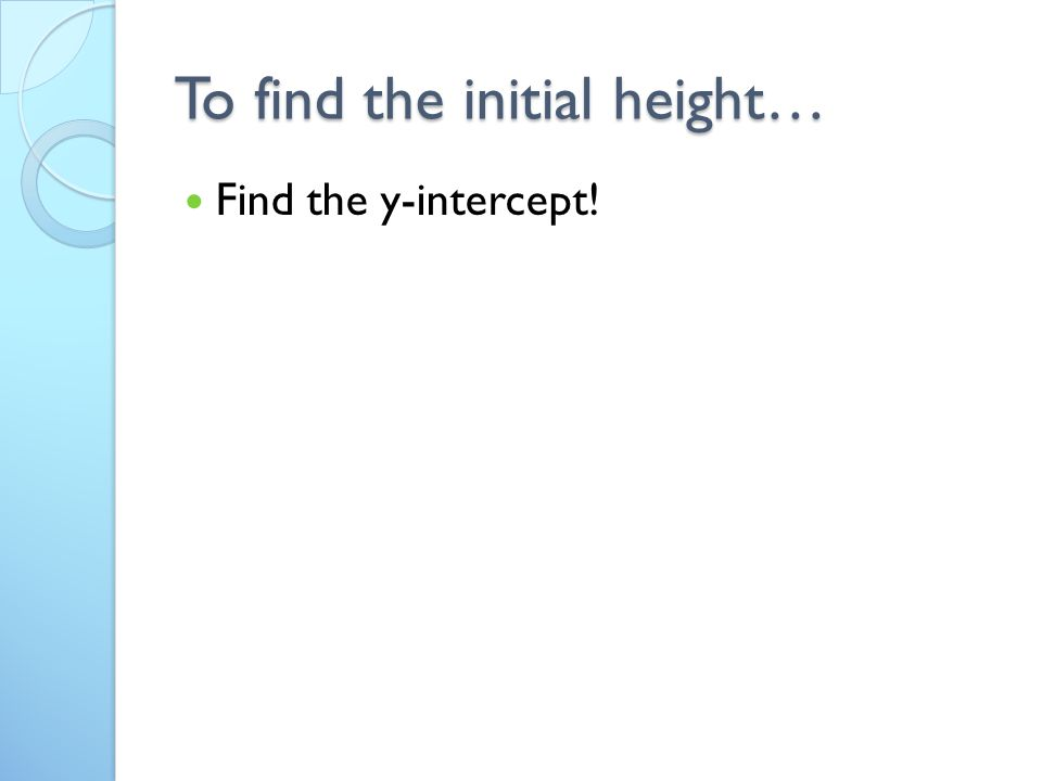 To find the initial height… Find the y-intercept!